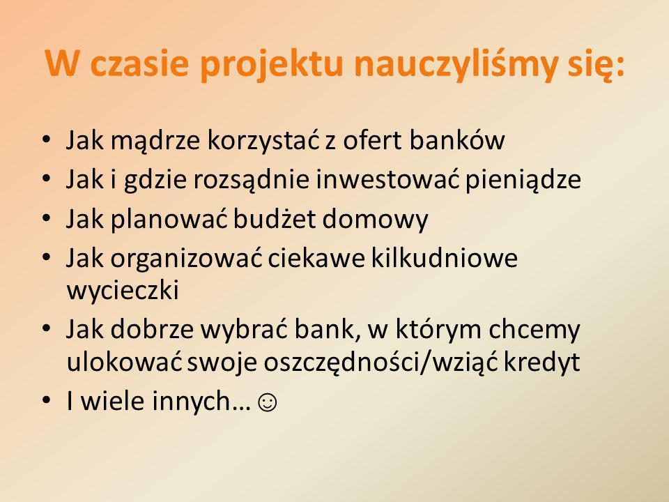 W czasie projektu nauczyliśmy się: Jak mądrze korzystać z ofert banków Jak i gdzie rozsądnie inwestować pieniądze Jak planować budżet domowy Jak organizować ciekawe kilkudniowe wycieczki Jak dobrze wybrać bank, w którym chcemy ulokować swoje oszczędności/wziąć kredyt I wiele innych…