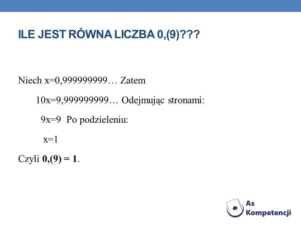PODOBNIE 0,4(9)… x=0,4999999999… 10x=4,9999999999… 9x=4,5 x=0,5 Zatem 0,4(9) = 0,5 Analogicznie inne przykłady, z 9 w okresie, np.
