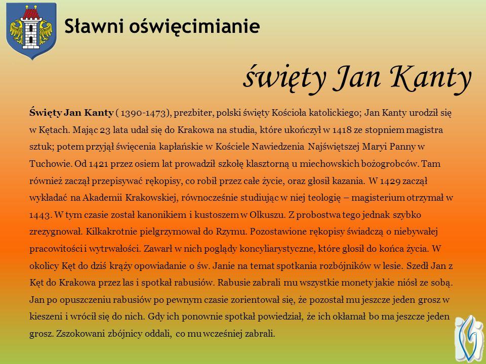 Sławni oświęcimianie święty Jan Kanty Święty Jan Kanty ( 1390-1473), prezbiter, polski święty Kościoła katolickiego; Jan Kanty urodził się w Kętach.