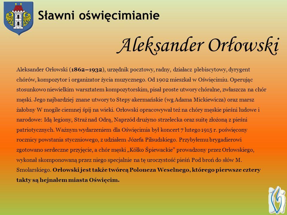 Aleksander Orłowski Aleksander Orłowski (1862–1932), urzędnik pocztowy, radny, działacz plebiscytowy, dyrygent chórów, kompozytor i organizator życia muzycznego.