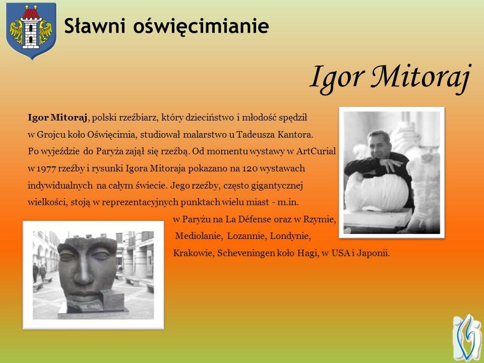 Igor Mitoraj Igor Mitoraj, polski rzeźbiarz, który dzieciństwo i młodość spędził w Grojcu koło Oświęcimia, studiował malarstwo u Tadeusza Kantora.