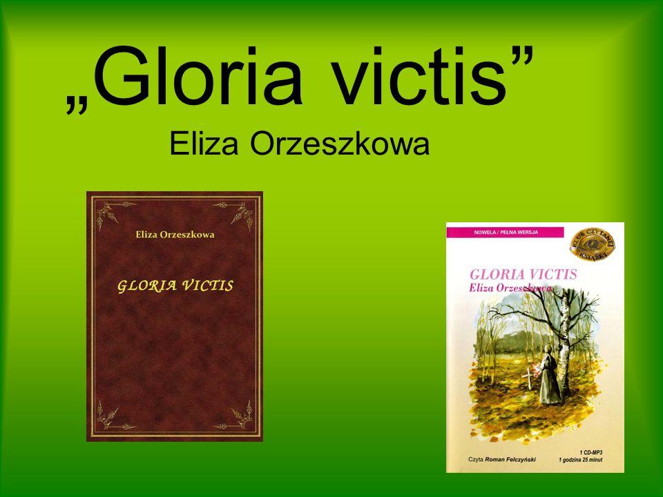 Autorka i dzieło Gloria victis jest utworem-nowelą- z najpóźniejszego okresu twórczości Orzeszkowej, upływającego pod znakiem tematyki religijnej i etycznej oraz rozliczeń z własnym życiem, w którym niezwykle ważnym doświadczeniem było powstanie styczniowe.
