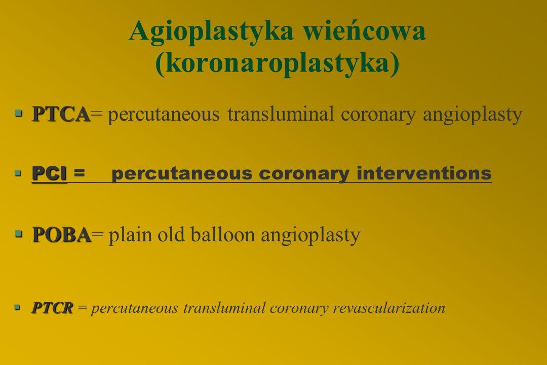 Agioplastyka wieńcowa (koronaroplastyka) §PTCA §PTCA= percutaneous transluminal coronary angioplasty §PCI §PCI = percutaneous coronary interventions §POBA §POBA= plain old balloon angioplasty §PTCR §PTCR = percutaneous transluminal coronary revascularization