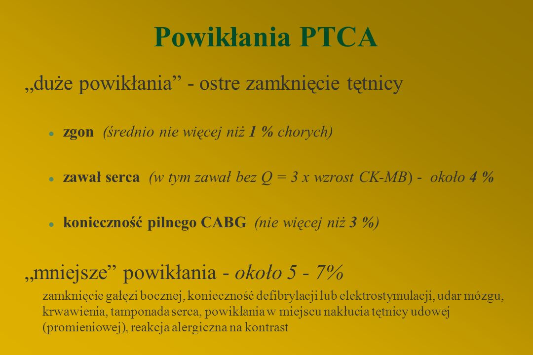 """Powikłania PTCA """"duże powikłania - ostre zamknięcie tętnicy l zgon (średnio nie więcej niż 1 % chorych) l zawał serca (w tym zawał bez Q = 3 x wzrost CK-MB) - około 4 % l konieczność pilnego CABG (nie więcej niż 3 %) """"mniejsze powikłania - około 5 - 7% zamknięcie gałęzi bocznej, konieczność defibrylacji lub elektrostymulacji, udar mózgu, krwawienia, tamponada serca, powikłania w miejscu nakłucia tętnicy udowej (promieniowej), reakcja alergiczna na kontrast"""