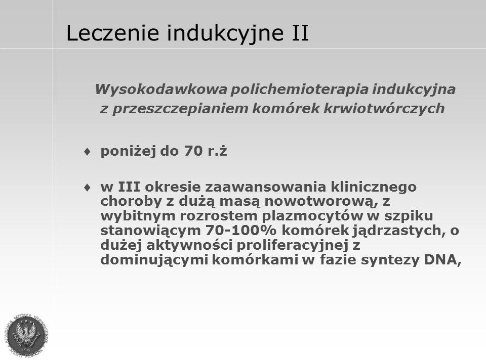 Leczenie indukcyjne II a także z zaburzeniami chromosomalnymi [del13,del 13q, 11q,t(4;14)] z rozsiano-guzkową postacią rozrostu z typem plazmoblastycznym rozrostu chorzy z czynnikami złego rokowania (dużego ryzyka), a zwłaszcza z głęboką niedokrwistością uzależnioną od rozrostu nowotworowego oraz hiperkalcemią,