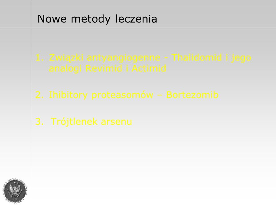 Thalidomid Mechanizm działania: Zwiększa odsetek komórek MM w fazie G1 i powoduje ich appoptozę Zmniejsza wiązanie komórek MM z podścieliskiem szpiku Zmniejsza aktywność i produkcję cytokin(Il-6, TNF-alfa) Zmniejsza angiogenezę (VEGF) Zwiększa odpowiedź immunologiczną chorego przeciw MM (IL-2, INF-gamma, CD8+,NK)
