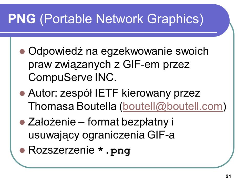 22 PNG (Portable Network Graphics) Paleta kolorów – TrueColor (48-bit) Dla odcieni szarości – 16-bit (informacja o jasności) Obsługa korekcji gamma