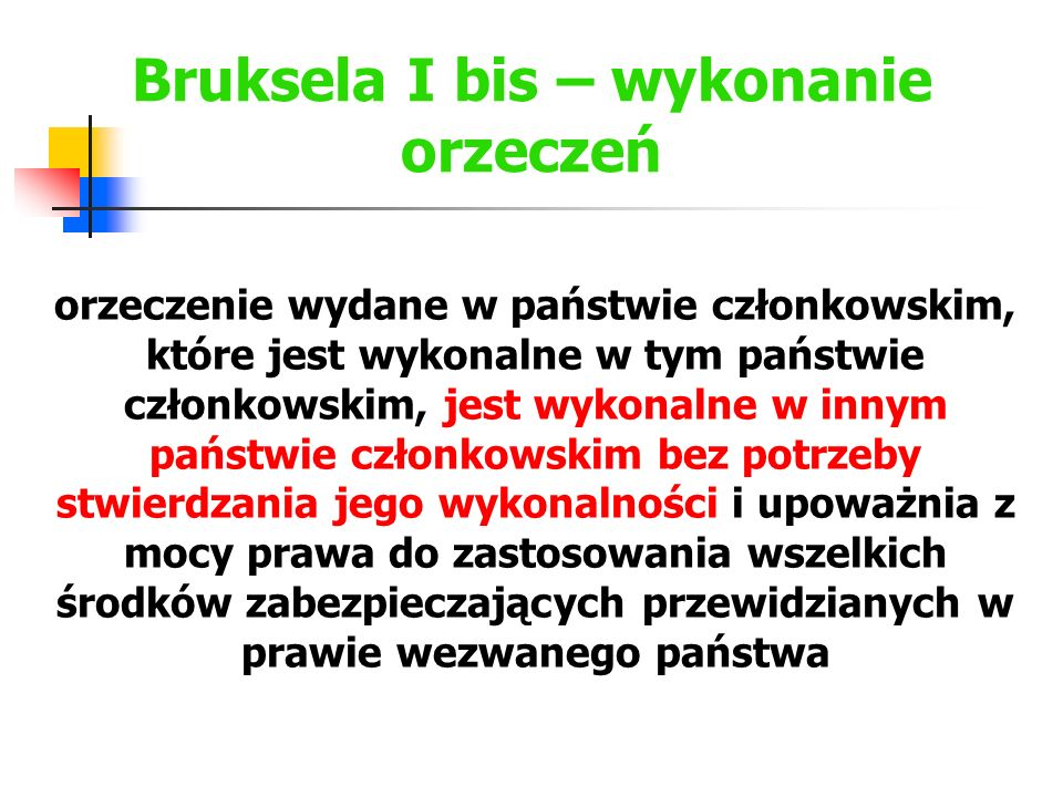 Bruksela I bis – wykonanie orzeczeń Do celów wykonania w państwie członkowskim orzeczenia wydanego w innym państwie członkowskim wnioskodawca przedstawia właściwemu organowi egzekucyjnemu: a) odpis orzeczenia spełniający warunki niezbędne do stwierdzenia jego autentyczności; oraz b) zaświadczenie wydane zgodnie z art.