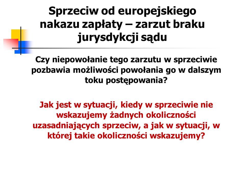 Sprzeciw od europejskiego nakazu zapłaty – zarzut braku jurysdykcji sądu wyrok w sprawie C-144/12 Goldbet Sportwetten sprzeciw od europejskiego nakazu zapłaty, który nie zawiera zarzutu braku jurysdykcji państwa członkowskiego wydania, nie może być uważany za wdanie się w spór w rozumieniu art.