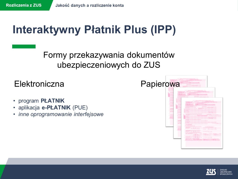 Rozliczenia z ZUS Jakość danych a rozliczenie konta Sporządzanie prawidłowych dokumentów ubezpieczeniowych GWARANTUJE Wysoką jakość danych zewidencjonowanych na kontach ubezpieczonych i płatników składek UMOŻLIWIA Weryfikację danych płatników składek z danymi zapisanymi na kontach płatników składek i ubezpieczonych w ZUS Interaktywny Płatnik Plus (IPP)