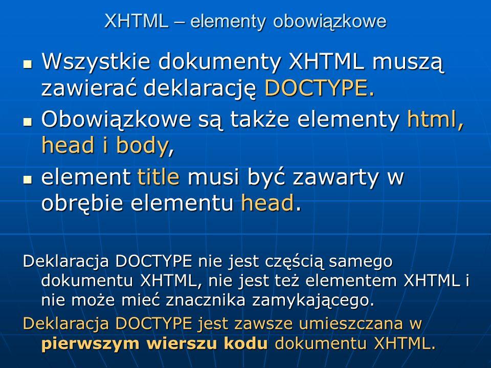 XHTML – przykład dokumentu <!DOCTYPE html PUBLIC -//W3C//DTD XHTML 1.0 Strict//EN http://www.w3.org/TR/xhtml1/DTD/xhtml1- strict.dtd > <html><head> Dokument XHTML Dokument XHTML </head><body><p>Tekst</p></body></html>