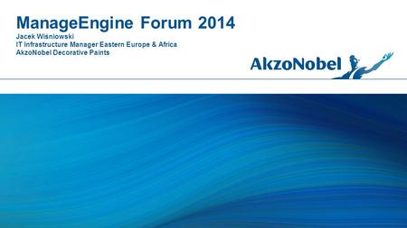 ManageEngine Forum 2014 Jacek Wiśniowski IT Infrastructure Manager Eastern Europe & Africa AkzoNobel Decorative Paints.