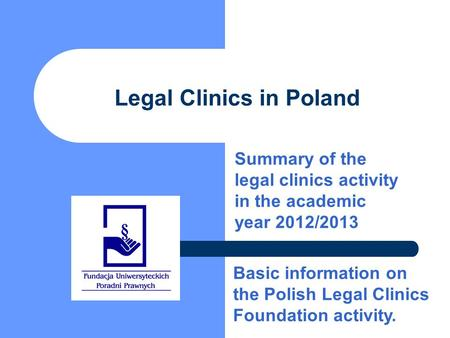 Legal Clinics in Poland Summary of the legal clinics activity in the academic year 2012/2013 Basic information on the Polish Legal Clinics Foundation activity.