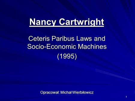 1 Nancy Cartwright Ceteris Paribus Laws and Socio-Economic Machines (1995) Opracował: Michał Wierbiłowicz.