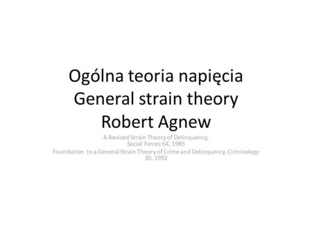 Ogólna teoria napięcia General strain theory Robert Agnew A Revised Strain Theory of Delinquency, Social Forces 64, 1985 Foundation to a General Strain.
