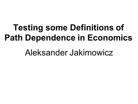 Testing some Definitions of Path Dependence in Economics Aleksander Jakimowicz.