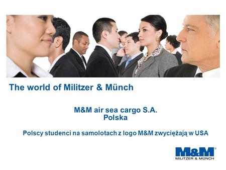 The world of Militzer & Münch M&M air sea cargo S.A. Polska Polscy studenci na samolotach z logo M&M zwyciężają w USA.