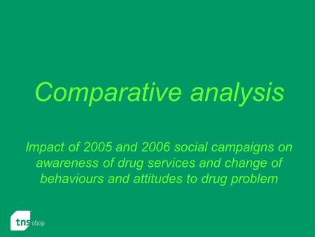 Comparative analysis Impact of 2005 and 2006 social campaigns on awareness of drug services and change of behaviours and attitudes to drug problem.