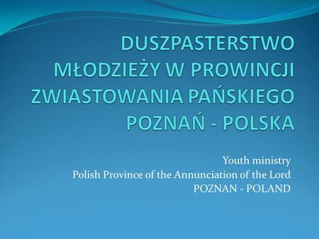 Youth ministry Polish Province of the Annunciation of the Lord POZNAN - POLAND.