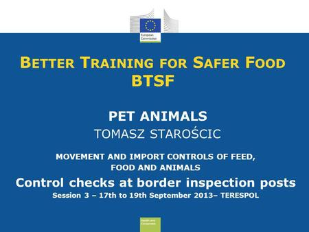 Health and Consumers Health and Consumers B ETTER T RAINING FOR S AFER F OOD BTSF PET ANIMALS TOMASZ STAROŚCIC MOVEMENT AND IMPORT CONTROLS OF FEED, FOOD.
