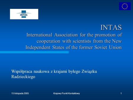 15 listopada 2005Krajowy Punkt Kontaktowy1 INTAS International Association for the promotion of cooperation with scientists from the New Independent States.