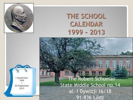 1 September 1999 ÷ 30 September 201 3 THE SCHOOL CALENDAR 1999 - 2013 The Robert Schuman State Middle School no.14 al. I Dywizji 16/18 91-836 Łódź.