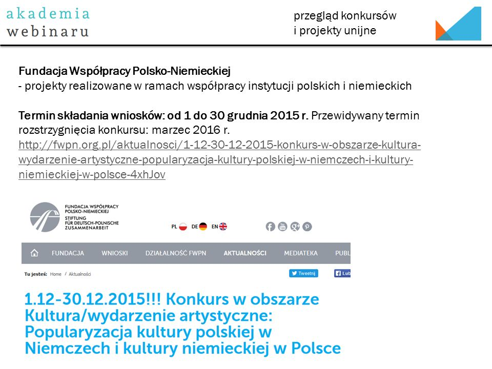 przegląd konkursów i projekty unijne Narodowy Bank Polski - dofinansowanie projektów edukacyjnych dotyczących ekonomii i finansów Wniosek należy złożyć w terminie co najmniej 90 dni przed datą rozpoczęcia projektu we właściwym terytorialnie dla siedziby Wnioskodawcy Oddziale Okręgowym NBP http://www.nbportal.pl/edukacja-w-nbp/dofinansowanie-nbp