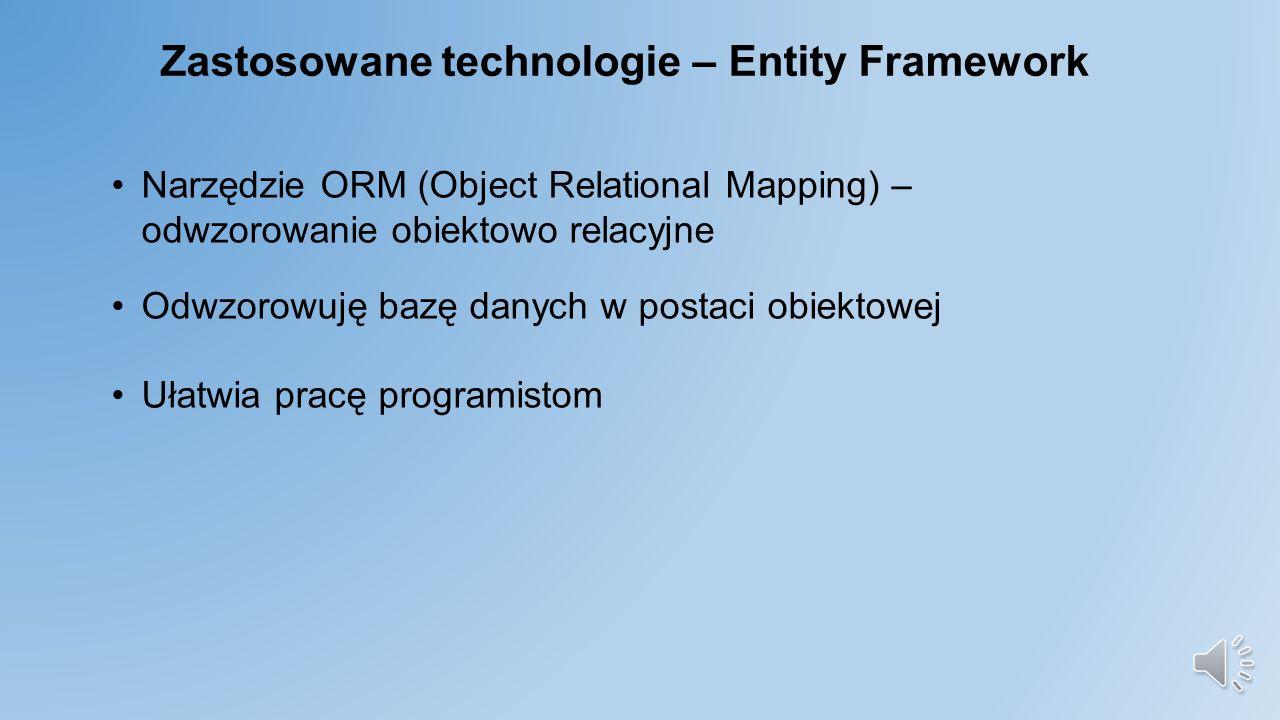 Zastosowane technologie – Entity Framework Narzędzie ORM (Object Relational Mapping) – odwzorowanie obiektowo relacyjne Odwzorowuję bazę danych w postaci obiektowej Ułatwia pracę programistom