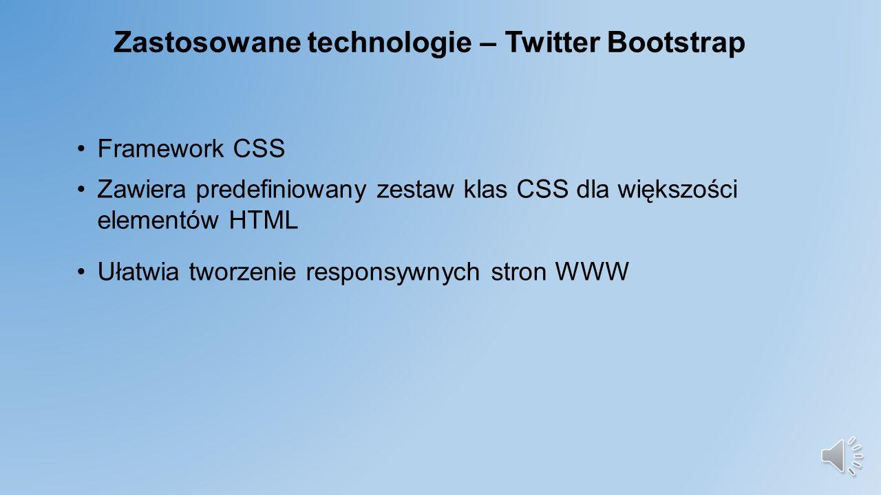 Zastosowane technologie – Twitter Bootstrap Framework CSS Zawiera predefiniowany zestaw klas CSS dla większości elementów HTML Ułatwia tworzenie responsywnych stron WWW