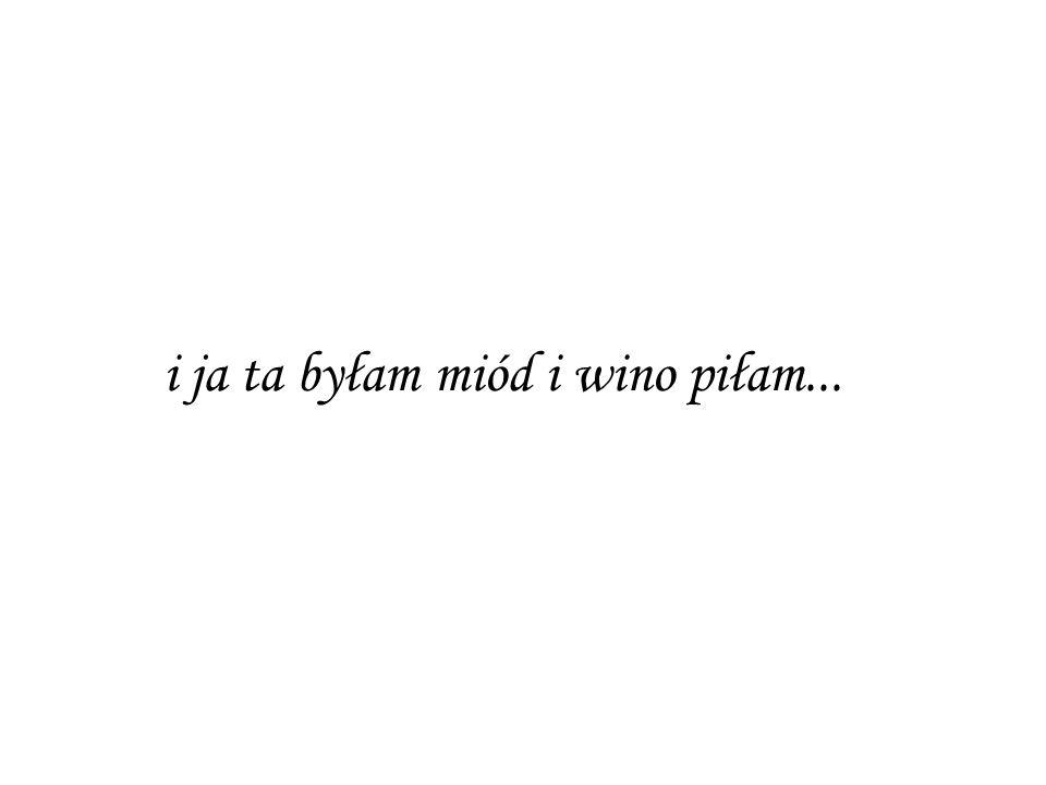i ja ta byłam miód i wino piłam...