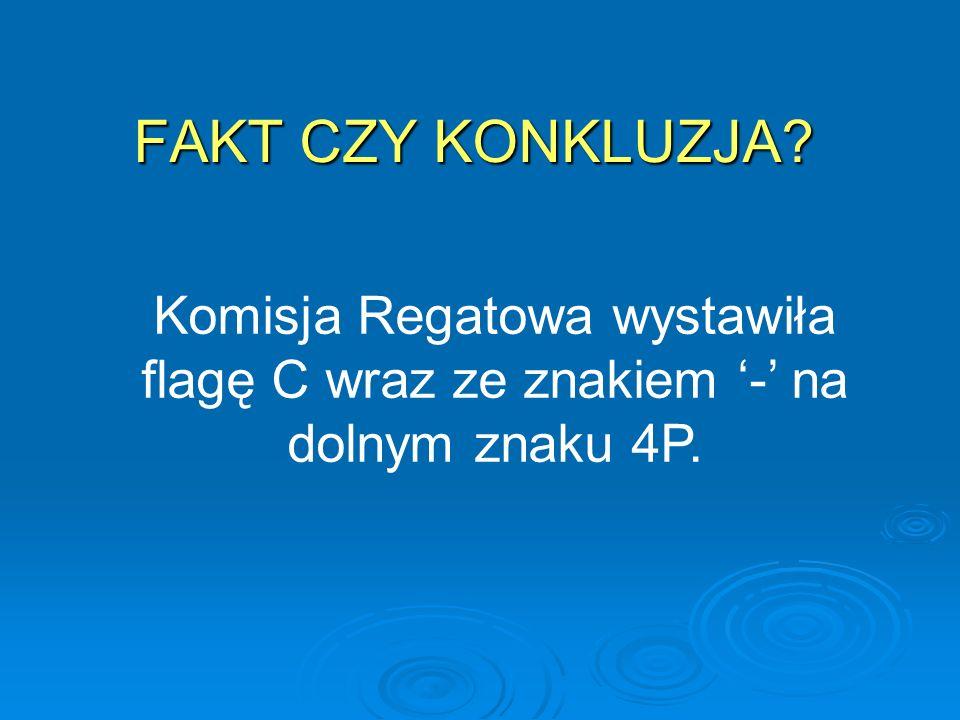FAKT CZY KONKLUZJA Komisja Regatowa wystawiła flagę C wraz ze znakiem '-' na dolnym znaku 4P.