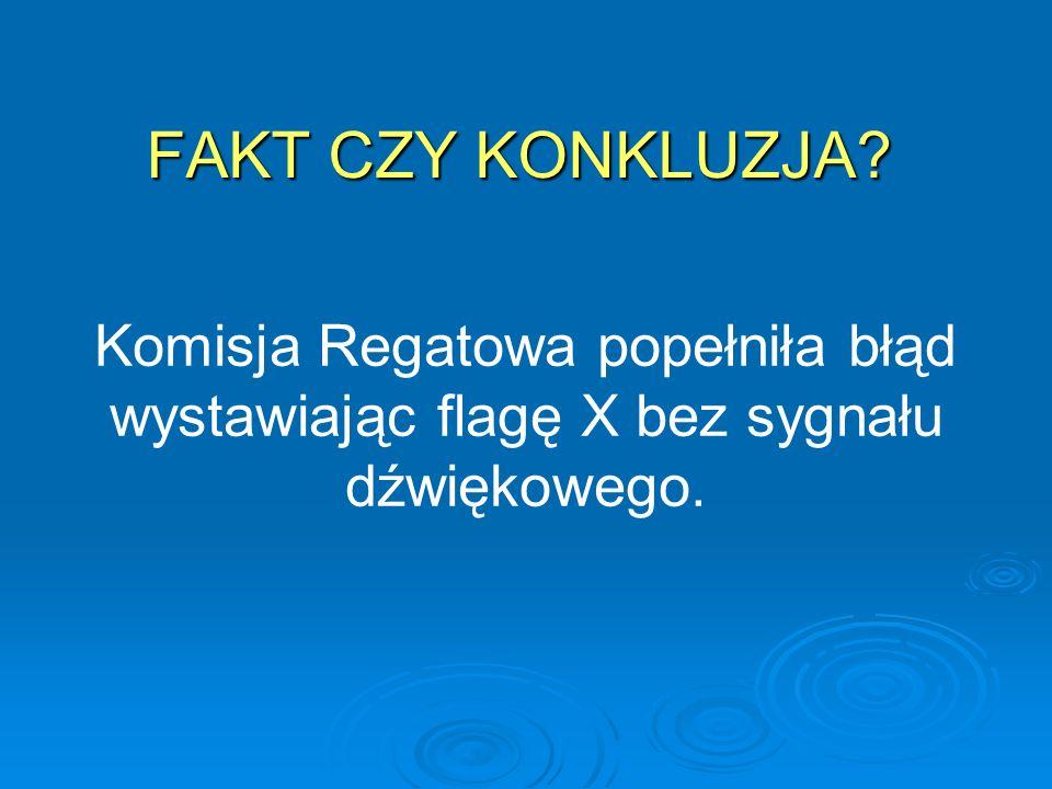 FAKT CZY KONKLUZJA Komisja Regatowa popełniła błąd wystawiając flagę X bez sygnału dźwiękowego.