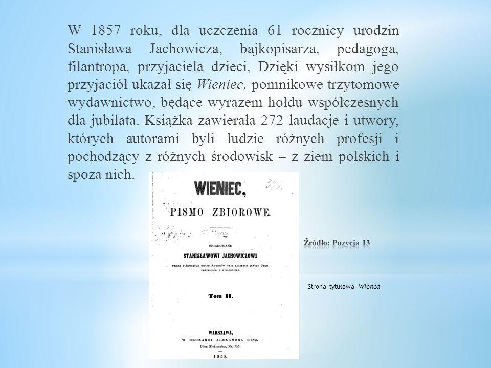 W 1857 roku, dla uczczenia 61 rocznicy urodzin Stanisława Jachowicza, bajkopisarza, pedagoga, filantropa, przyjaciela dzieci, Dzięki wysiłkom jego przyjaciół ukazał się Wieniec, pomnikowe trzytomowe wydawnictwo, będące wyrazem hołdu współczesnych dla jubilata. Książka zawierała 272 laudacje i utwory, których autorami byli ludzie różnych profesji i pochodzący z różnych środowisk – z ziem polskich i spoza nich.