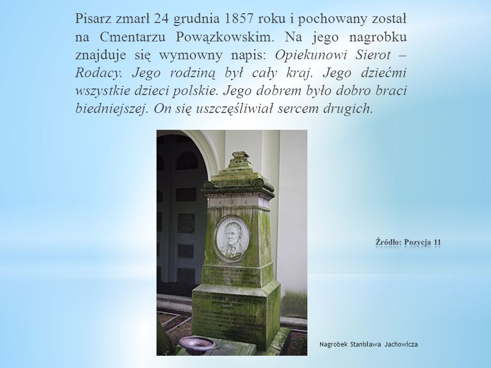 Pisarz zmarł 24 grudnia 1857 roku i pochowany został na Cmentarzu Powązkowskim. Na jego nagrobku znajduje się wymowny napis: Opiekunowi Sierot – Rodacy. Jego rodziną był cały kraj. Jego dziećmi wszystkie dzieci polskie. Jego dobrem było dobro braci biedniejszej. On się uszczęśliwiał sercem drugich.