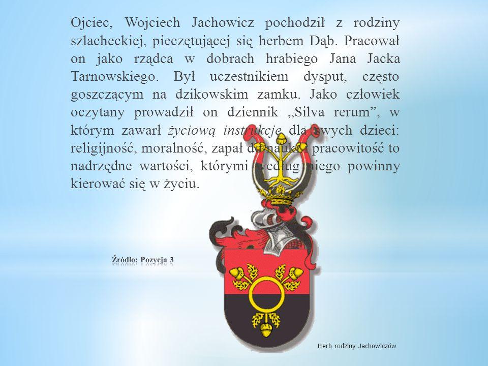 """Ojciec, Wojciech Jachowicz pochodził z rodziny szlacheckiej, pieczętującej się herbem Dąb. Pracował on jako rządca w dobrach hrabiego Jana Jacka Tarnowskiego. Był uczestnikiem dysput, często goszczącym na dzikowskim zamku. Jako człowiek oczytany prowadził on dziennik """"Silva rerum , w którym zawarł życiową instrukcję dla swych dzieci: religijność, moralność, zapał do nauki i pracowitość to nadrzędne wartości, którymi według niego powinny kierować się w życiu."""