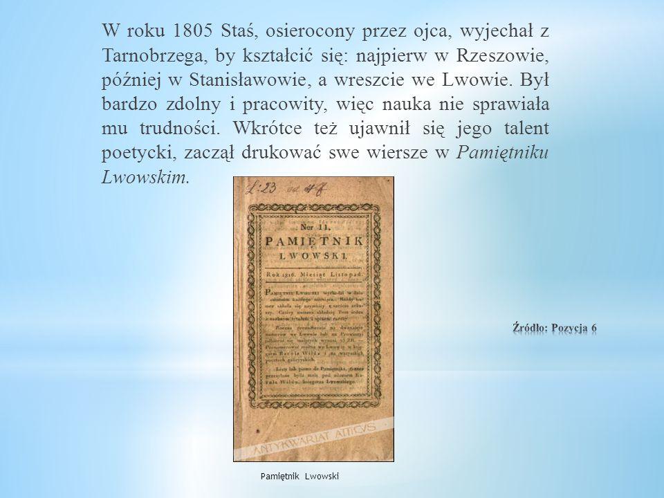 W roku 1805 Staś, osierocony przez ojca, wyjechał z Tarnobrzega, by kształcić się: najpierw w Rzeszowie, później w Stanisławowie, a wreszcie we Lwowie. Był bardzo zdolny i pracowity, więc nauka nie sprawiała mu trudności. Wkrótce też ujawnił się jego talent poetycki, zaczął drukować swe wiersze w Pamiętniku Lwowskim.