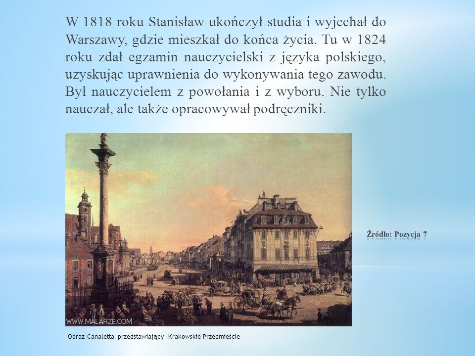 W 1818 roku Stanisław ukończył studia i wyjechał do Warszawy, gdzie mieszkał do końca życia. Tu w 1824 roku zdał egzamin nauczycielski z języka polskiego, uzyskując uprawnienia do wykonywania tego zawodu. Był nauczycielem z powołania i z wyboru. Nie tylko nauczał, ale także opracowywał podręczniki.
