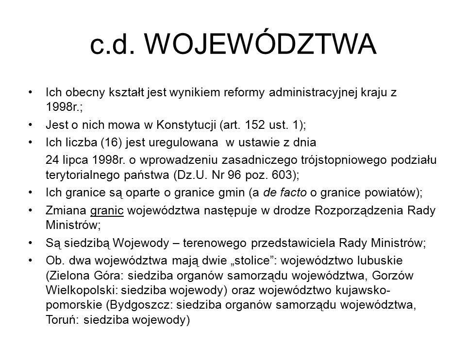 c.d. WOJEWÓDZTWA Ich obecny kształt jest wynikiem reformy administracyjnej kraju z 1998r.; Jest o nich mowa w Konstytucji (art. 152 ust. 1);