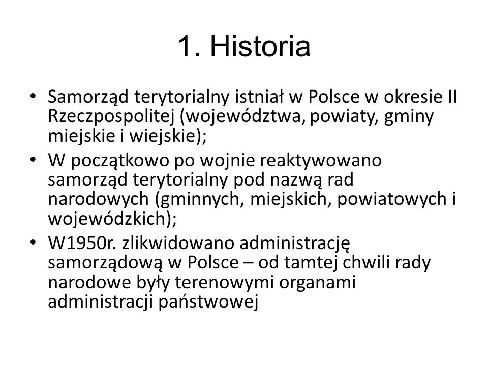 1. Historia Samorząd terytorialny istniał w Polsce w okresie II Rzeczpospolitej (województwa, powiaty, gminy miejskie i wiejskie);