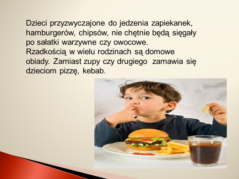 Dzieci przyzwyczajone do jedzenia zapiekanek, hamburgerów, chipsów, nie chętnie będą sięgały po sałatki warzywne czy owocowe.