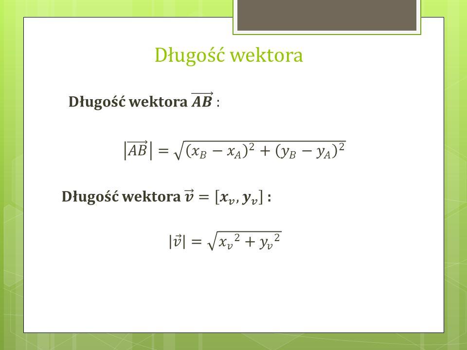 Długość wektora Długość wektora 𝑨𝑩 : 𝐴𝐵 = 𝑥 𝐵 − 𝑥 𝐴 2 + 𝑦 𝐵 − 𝑦 𝐴 2
