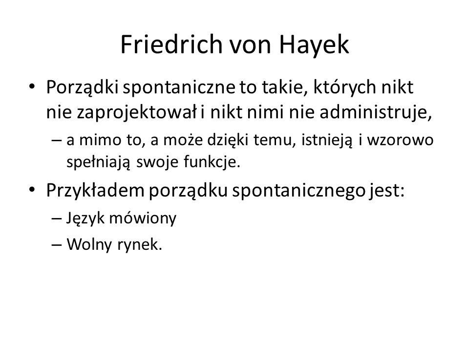 Friedrich von Hayek Porządki spontaniczne to takie, których nikt nie zaprojektował i nikt nimi nie administruje,