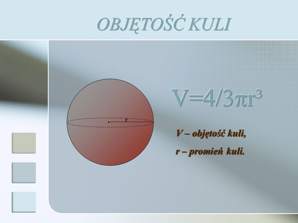 OBJĘTOŚĆ KULI r V=4/3πr³ V – objętość kuli, r – promień kuli.