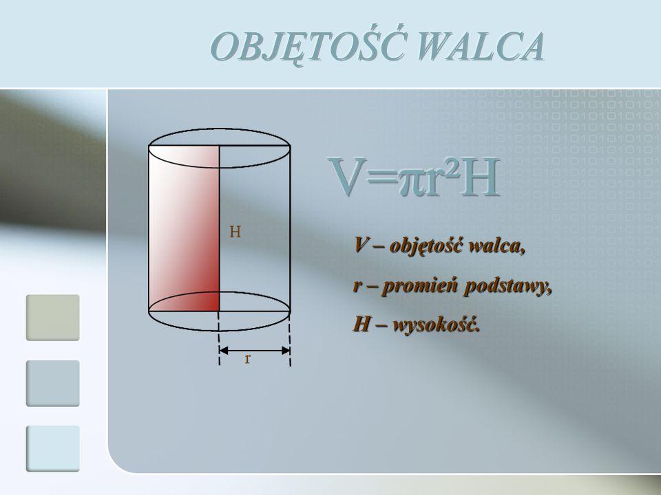 V=πr²H OBJĘTOŚĆ WALCA V – objętość walca, r – promień podstawy,