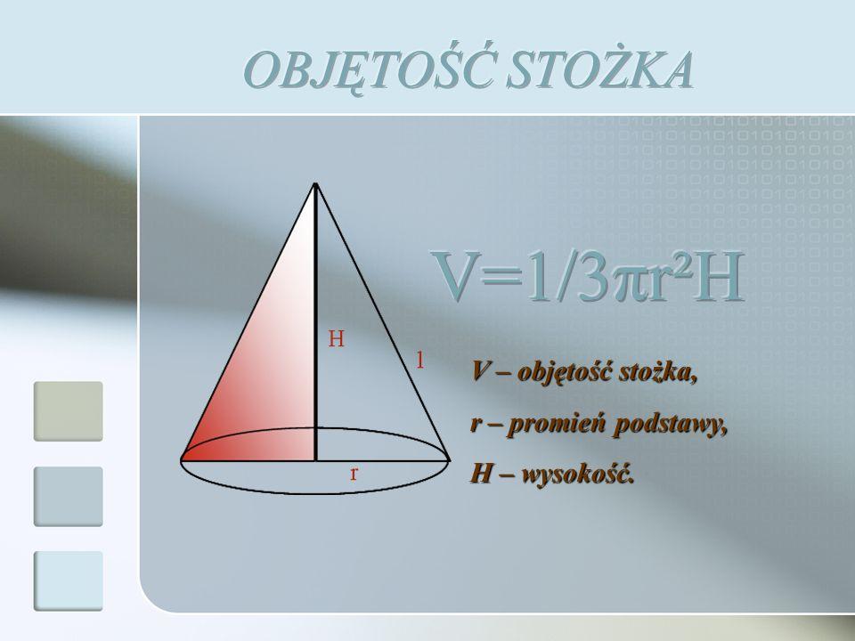 V=1/3πr²H OBJĘTOŚĆ STOŻKA V – objętość stożka, r – promień podstawy,