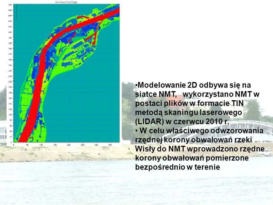 Modelowanie 2D odbywa się na siatce NMT, wykorzystano NMT w postaci plików w formacie TIN metodą skaningu laserowego (LIDAR) w czerwcu 2010 r.