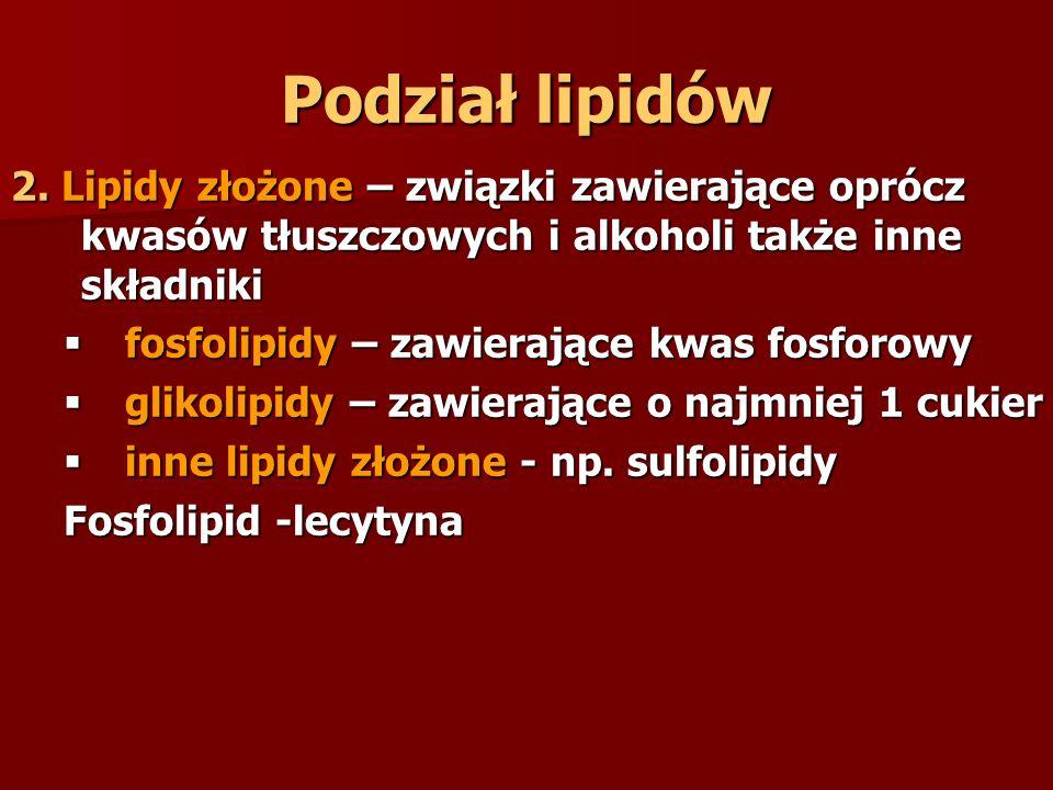 Podział lipidów 2. Lipidy złożone – związki zawierające oprócz kwasów tłuszczowych i alkoholi także inne składniki.