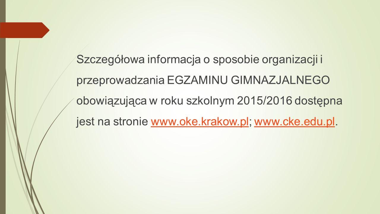 Szczegółowa informacja o sposobie organizacji i przeprowadzania EGZAMINU GIMNAZJALNEGO obowiązująca w roku szkolnym 2015/2016 dostępna jest na stronie www.oke.krakow.pl; www.cke.edu.pl.