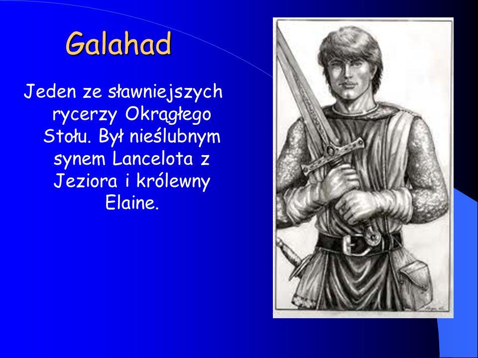 Galahad Jeden ze sławniejszych rycerzy Okrągłego Stołu.
