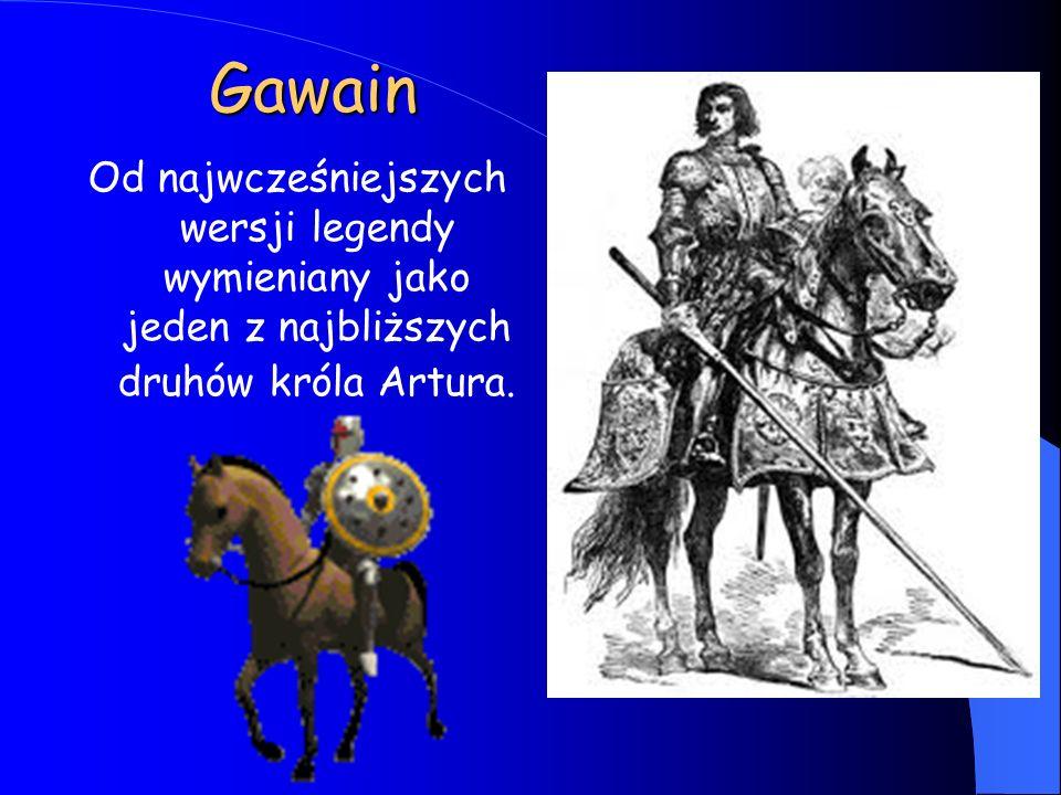 Gawain Od najwcześniejszych wersji legendy wymieniany jako jeden z najbliższych druhów króla Artura.